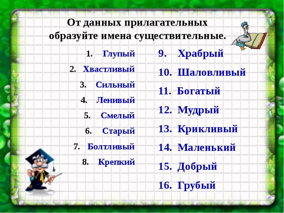 От данных прилагательных образуйте имена существительные. 9. Храбрый 10. Шало...