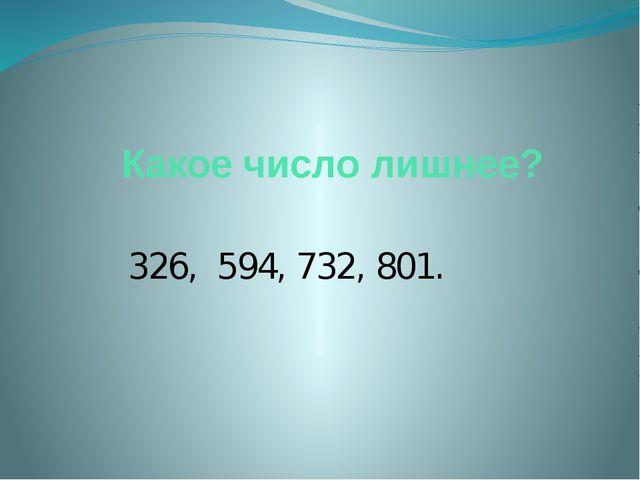 Какое число лишнее? 326, 594, 732, 801.