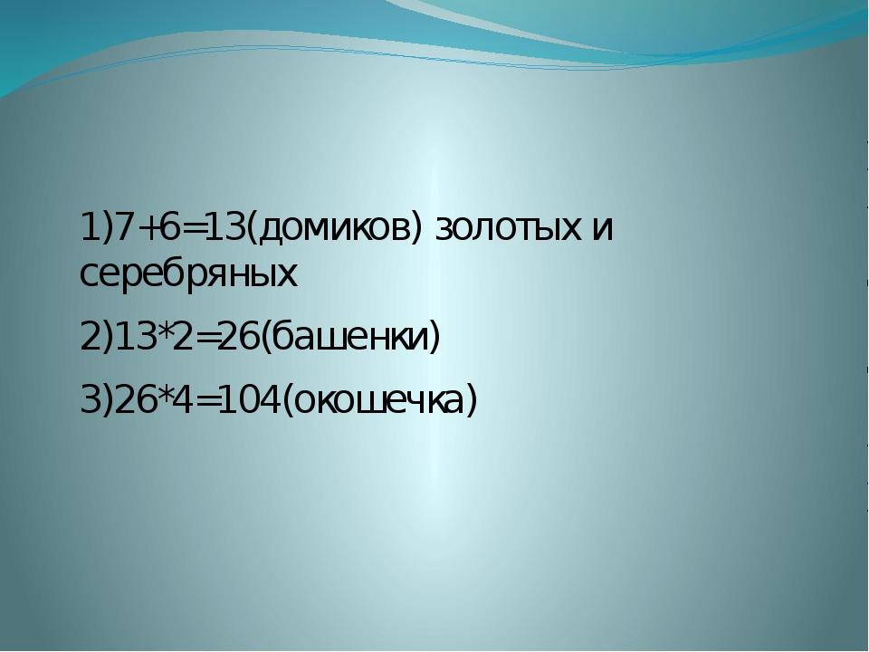 1)7+6=13(домиков) золотых и серебряных 2)13*2=26(башенки) 3)26*4=104(окошечка)