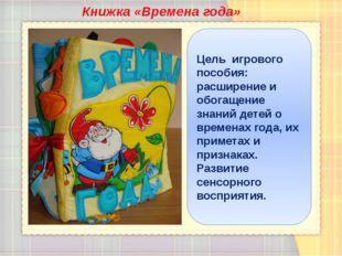 Книжка «Времена года» Цель игрового пособия: расширение и обогащение знаний д