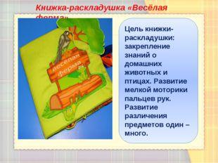 Книжка-раскладушка «Весёлая ферма» Цель книжки-раскладушки: закрепление знани