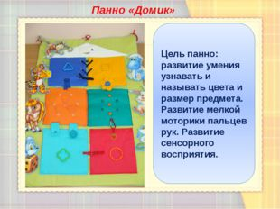 Панно «Домик» Цель панно: развитие умения узнавать и называть цвета и размер