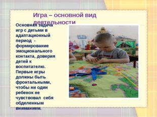 Игра – основной вид деятельности Основная задача игр с детьми в адаптационный