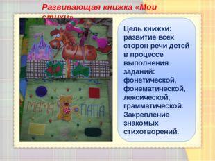 Развивающая книжка «Мои стихи» Цель книжки: развитие всех сторон речи детей в
