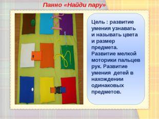 Панно «Найди пару» Цель : развитие умения узнавать и называть цвета и размер