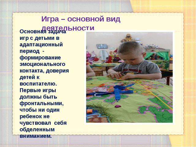 Игра – основной вид деятельности Основная задача игр с детьми в адаптационный...