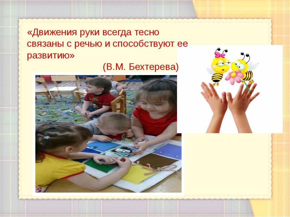 «Движения руки всегда тесно связаны с речью и способствуют ее развитию» (В.М....