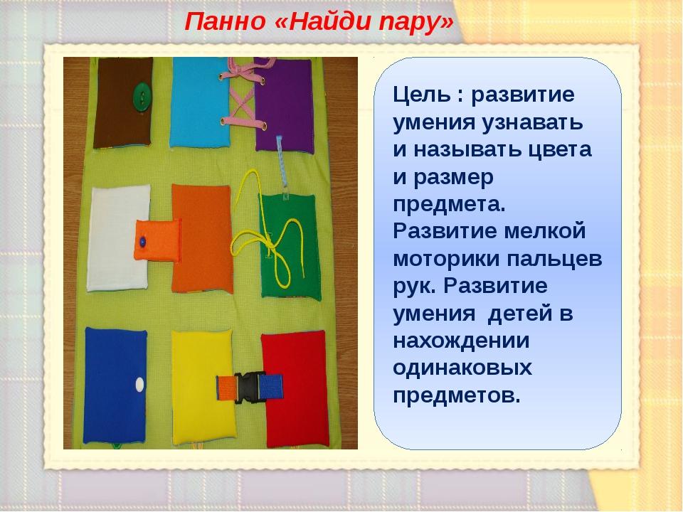Панно «Найди пару» Цель : развитие умения узнавать и называть цвета и размер...