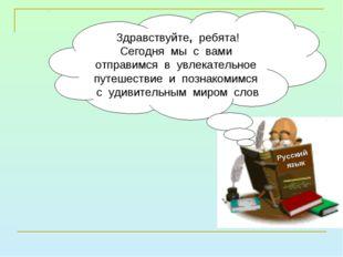 Русский язык Здравствуйте, ребята! Сегодня мы с вами отправимся в увлекательн
