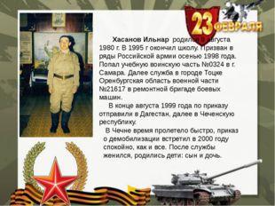 Хасанов Ильнар родился 8 августа 1980 г. В 1995 г окончил школу. Призван в р