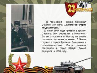 В Чеченской войне принимал участие мой папа Шаяхматов Фариз Мидихатович. 12