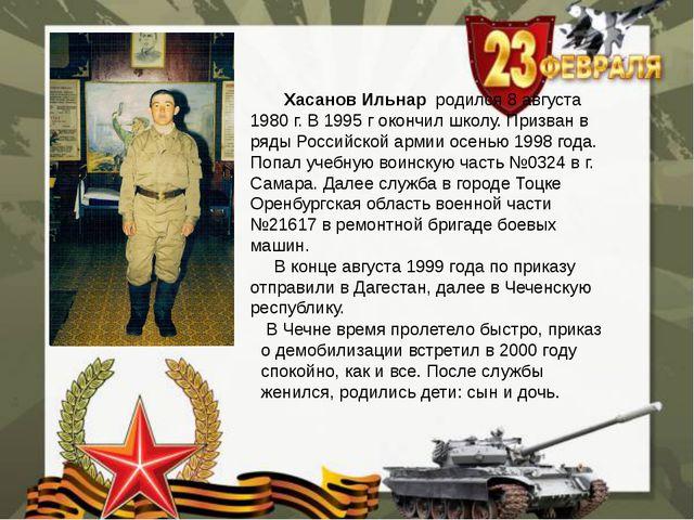 Хасанов Ильнар родился 8 августа 1980 г. В 1995 г окончил школу. Призван в р...