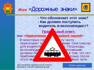 Игра «Дорожные знаки» Играть дальше - Что обозначает этот знак? - Как должен