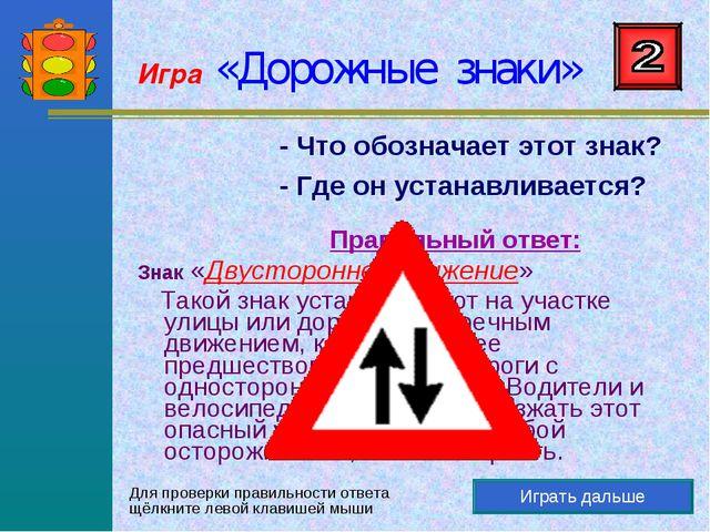 Игра «Дорожные знаки» Играть дальше - Что обозначает этот знак? - Где он уста...
