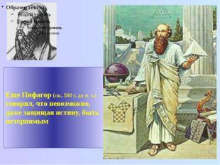 Еще Пифагор (ок. 580 г. до н. э.) говорил, что невозможно, даже защищая истин