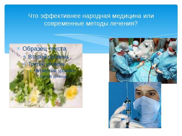 Что эффективнее народная медицина или современные методы лечения?