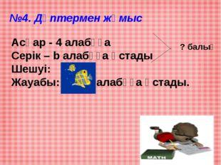 №4. Дәптермен жұмыс Асқар - 4 алабұға Серік – b алабұға ұстады Шешуі: 4+5=9 Ж