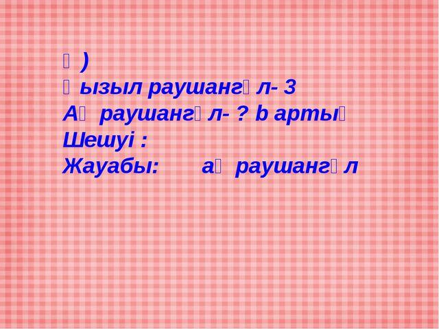 Ә) Қызыл раушангүл- 3 Ақ раушангүл- ? b артық Шешуі : Жауабы: ақ раушангүл