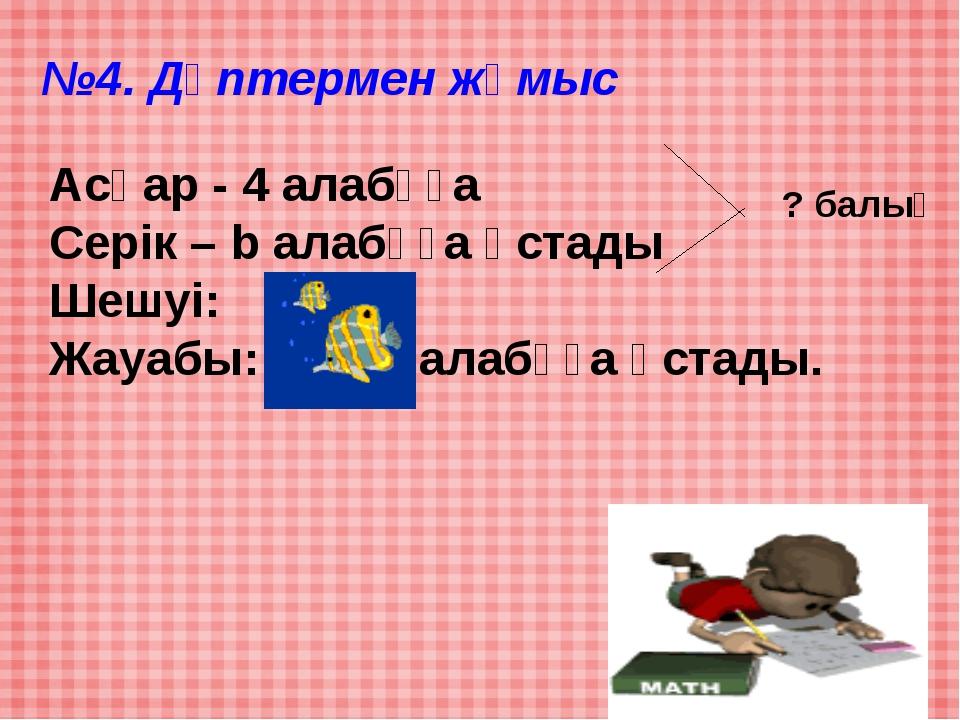 №4. Дәптермен жұмыс Асқар - 4 алабұға Серік – b алабұға ұстады Шешуі: 4+5=9 Ж...