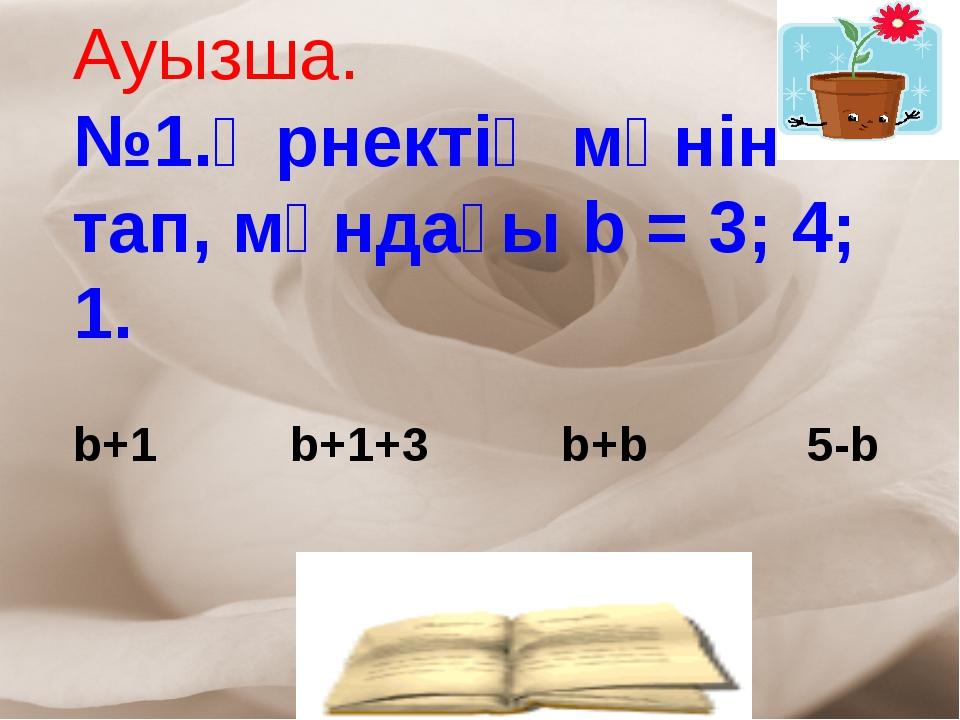 Ауызша. №1.Өрнектің мәнін тап, мұндағы b = 3; 4; 1. b+1 b+1+3 b+b 5-b