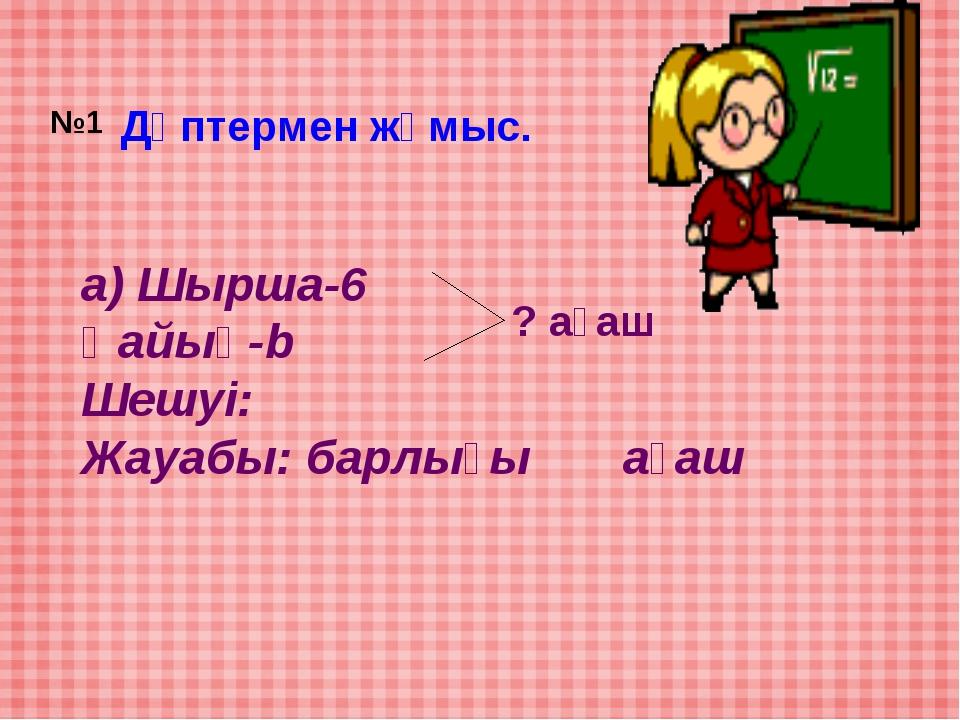 Дәптермен жұмыс. а) Шырша-6 Қайың-b Шешуі: Жауабы: барлығы ағаш ? ағаш №1