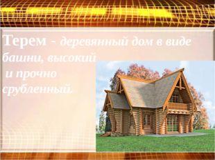 Терем - деревянный дом в виде башни, высокий и прочно срубленный.
