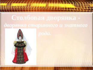 Столбовая дворянка - дворянка старинного и знатного рода.