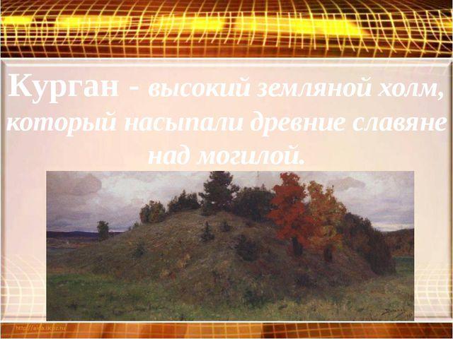 Курган - высокий земляной холм, который насыпали древние славяне над могилой.