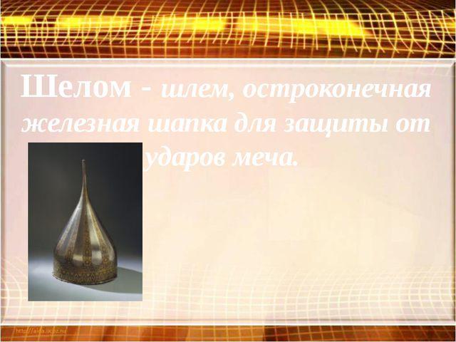 Шелом - шлем, остроконечная железная шапка для защиты от ударов меча.