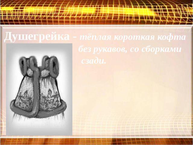 Душегрейка - тёплая короткая кофта без рукавов, со сборками сзади.