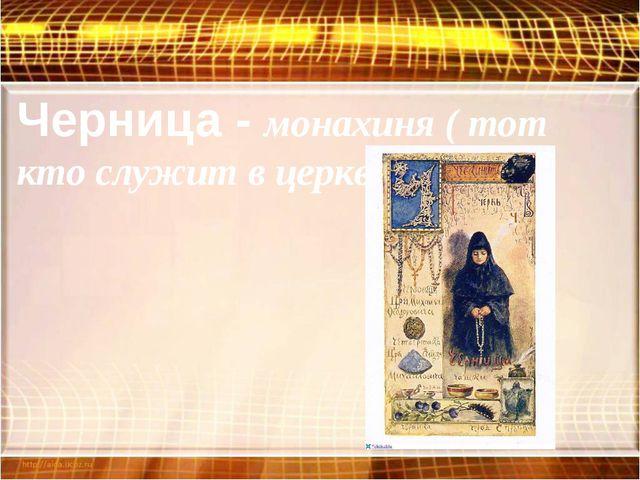 Черница - монахиня ( тот кто служит в церкви).