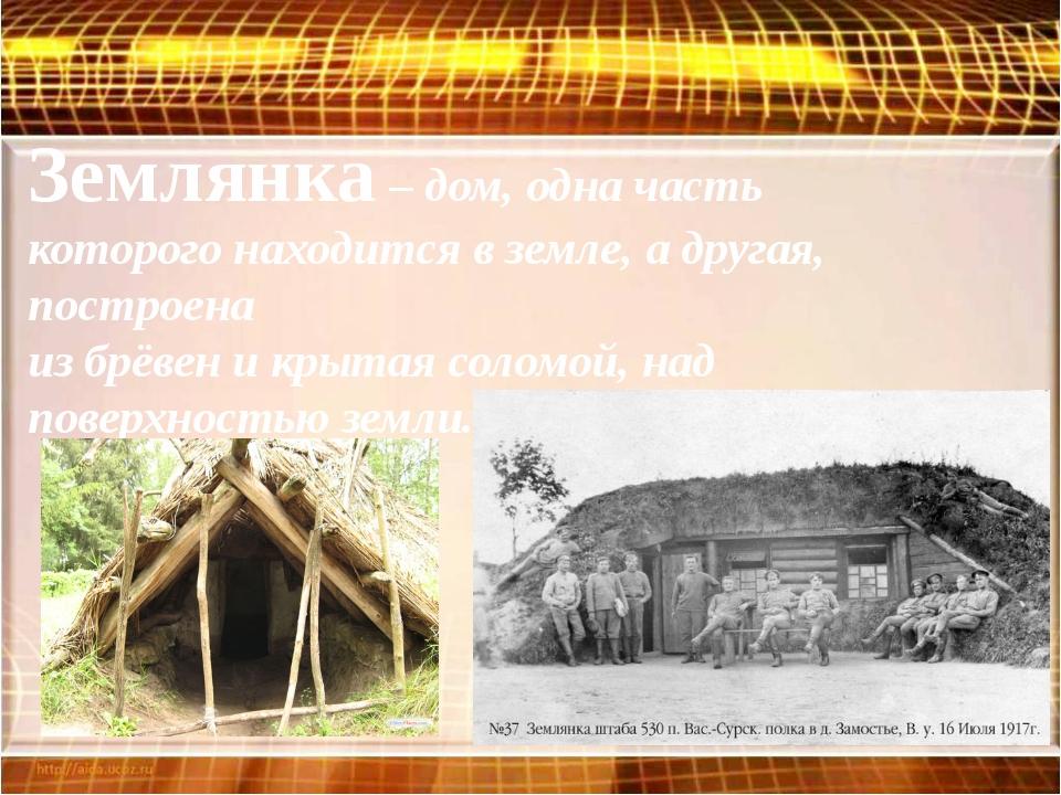 Землянка – дом, одна часть которого находится в земле, а другая, построена из...