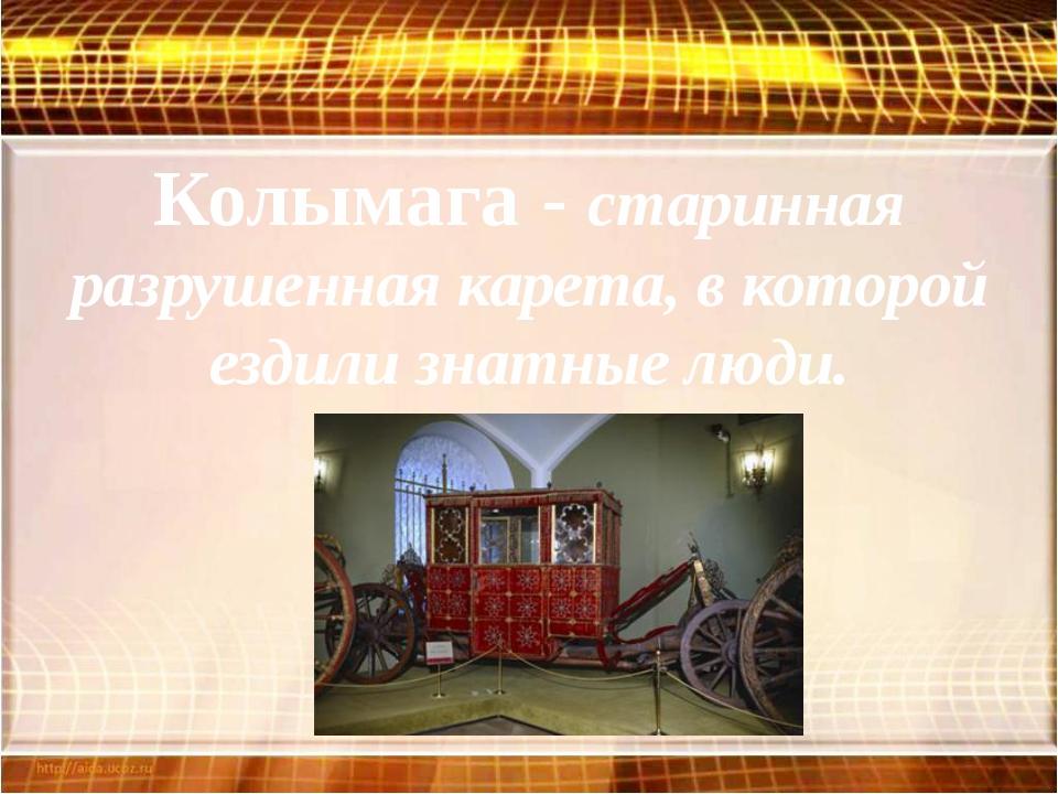 Колымага - старинная разрушенная карета, в которой ездили знатные люди.