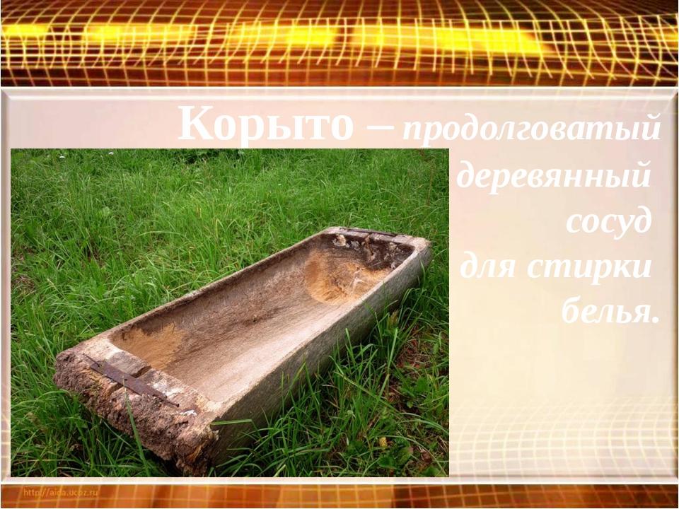 Корыто – продолговатый деревянный сосуд для стирки белья.