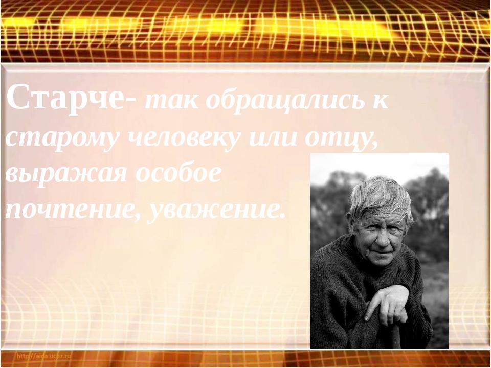 Старче- так обращались к старому человеку или отцу, выражая особое почтение,...