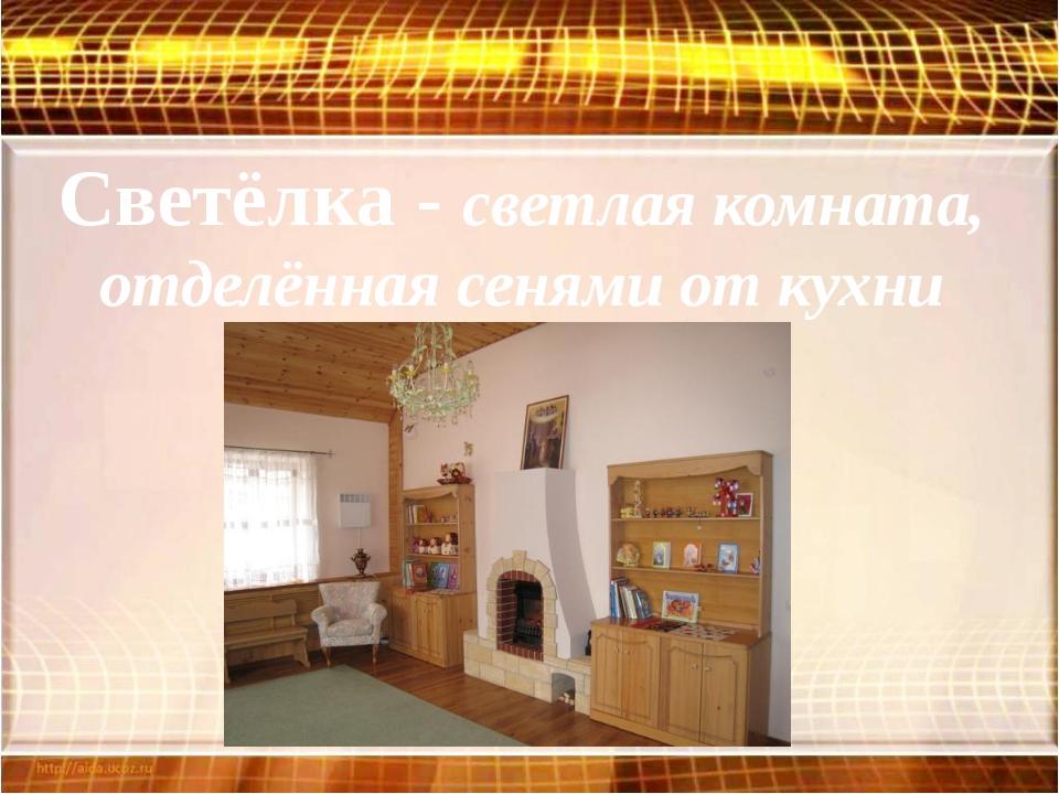 Светёлка - светлая комната, отделённая сенями от кухни