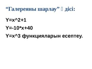 "Y=x^2+1 Y=-10*x+40 Y=x^3 функцияларын есептеу. ""Галереяны шарлау"" әдісі:"