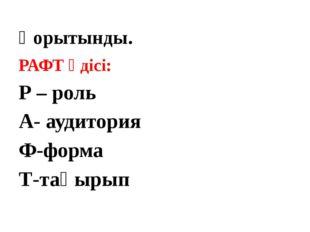 Қорытынды. РАФТ әдісі: Р – роль А- аудитория Ф-форма Т-тақырып