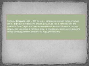 Взгляды Сократа (469 – 399 до н.э.), излагавшего свое учение только устно, в