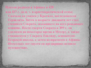 Платон родился в Афинах в 428 или 427 г. до н. э. в аристократической семье.