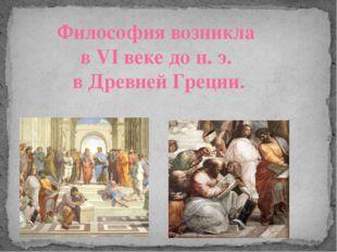 Философия возникла в VI веке до н. э. в Древней Греции.