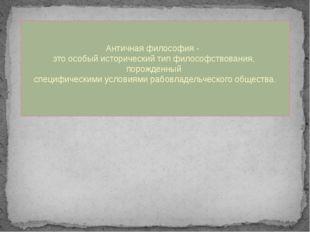 Античная философия - это особый исторический тип философствования, порожденн