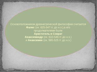 Основоположником древнегреческой философии считается Фалес (ок. 625-547 гг. д