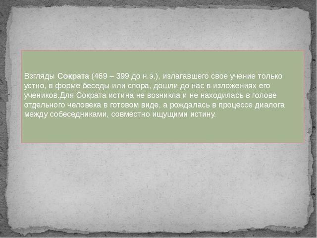 Взгляды Сократа (469 – 399 до н.э.), излагавшего свое учение только устно, в...