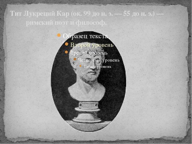 Тит Лукреций Кар(ок.99дон.э.—55дон.э.)— римскийпоэт ифилософ.