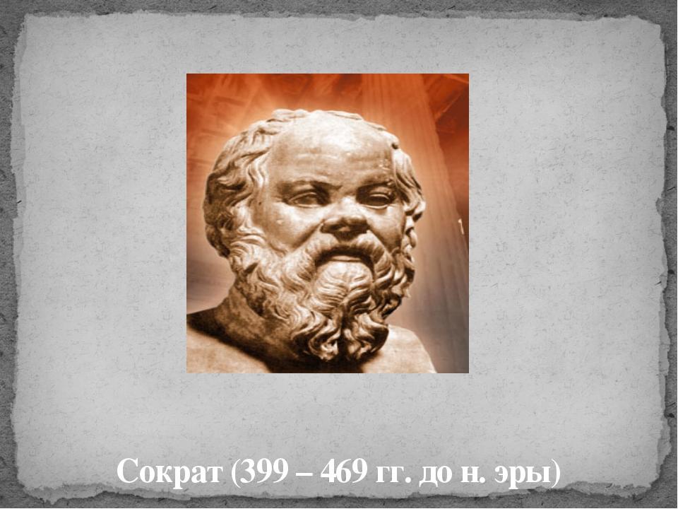 Сократ (399 – 469 гг. до н. эры)
