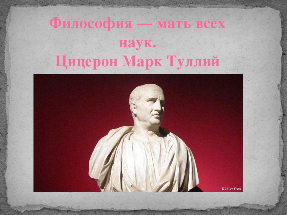 Философия — мать всех наук. Цицерон Марк Туллий