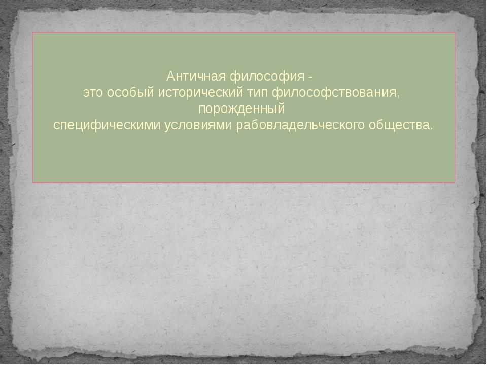 Античная философия - это особый исторический тип философствования, порожденн...