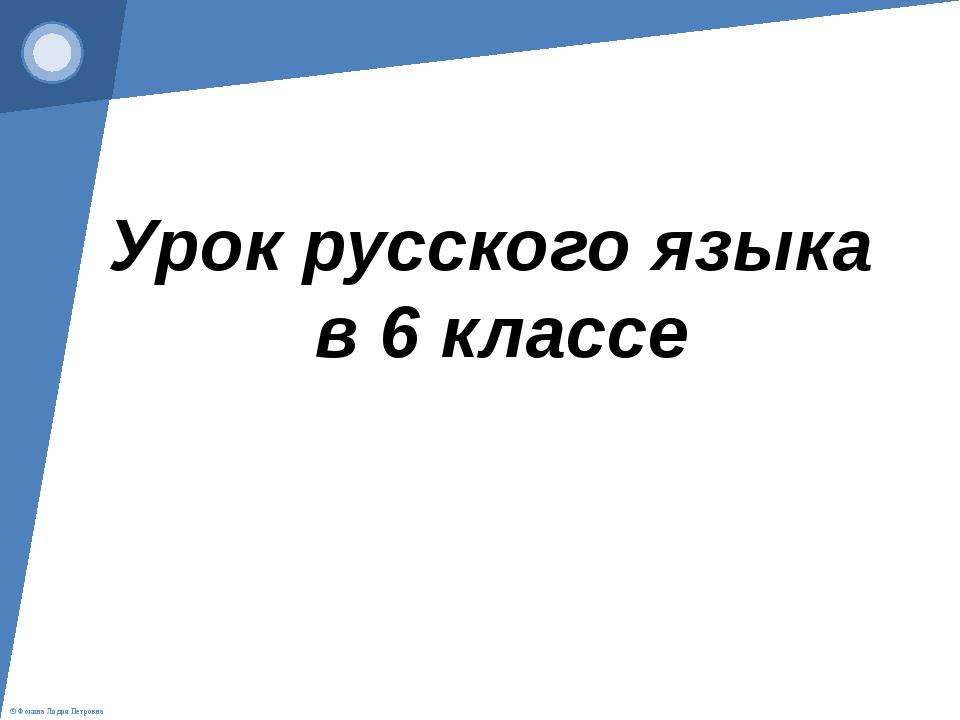 Урок русского языка в 6 классе © Фокина Лидия Петровна