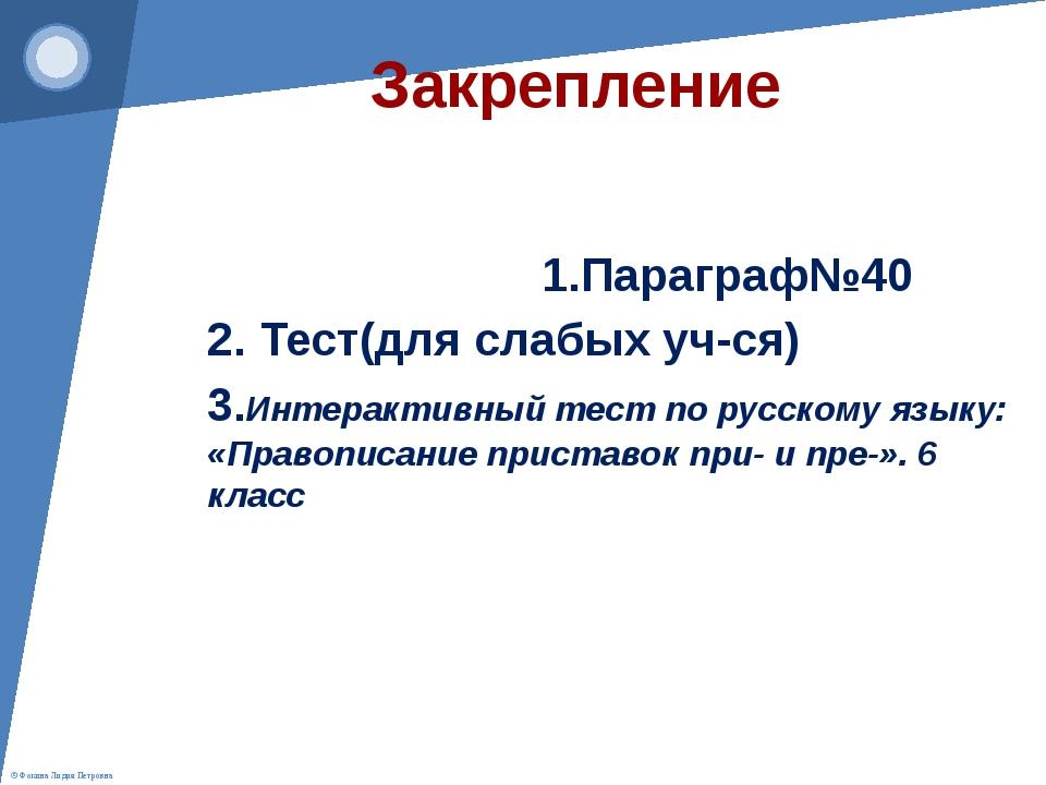 Закрепление 1.Параграф№40 2. Тест(для слабых уч-ся) 3.Интерактивный тест по р...